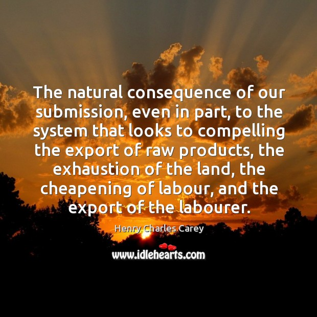 The natural consequence of our submission Henry Charles Carey Picture Quote