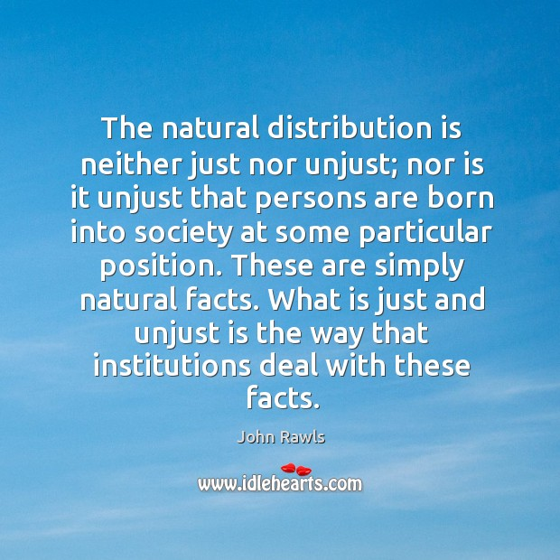 The natural distribution is neither just nor unjust; nor is it unjust Image