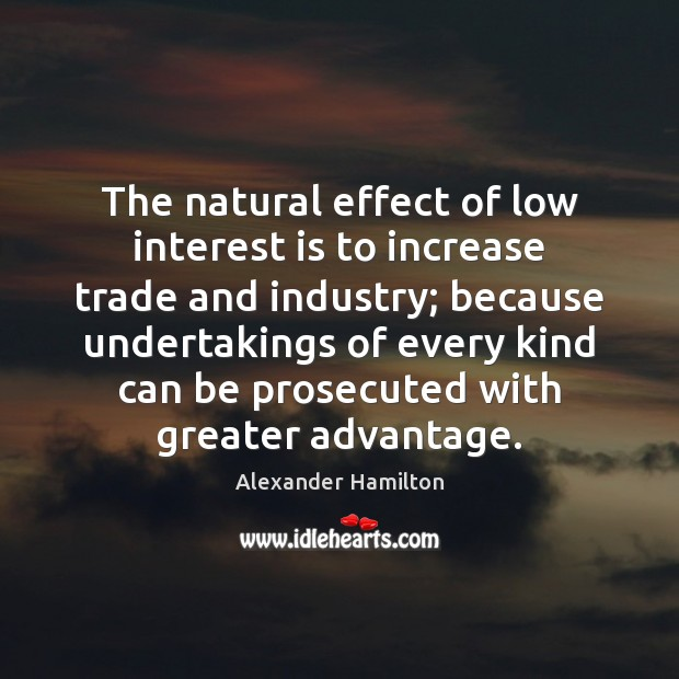 The natural effect of low interest is to increase trade and industry; Image