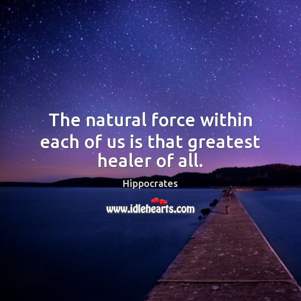 The natural force within each of us is that greatest healer of all. Hippocrates Picture Quote