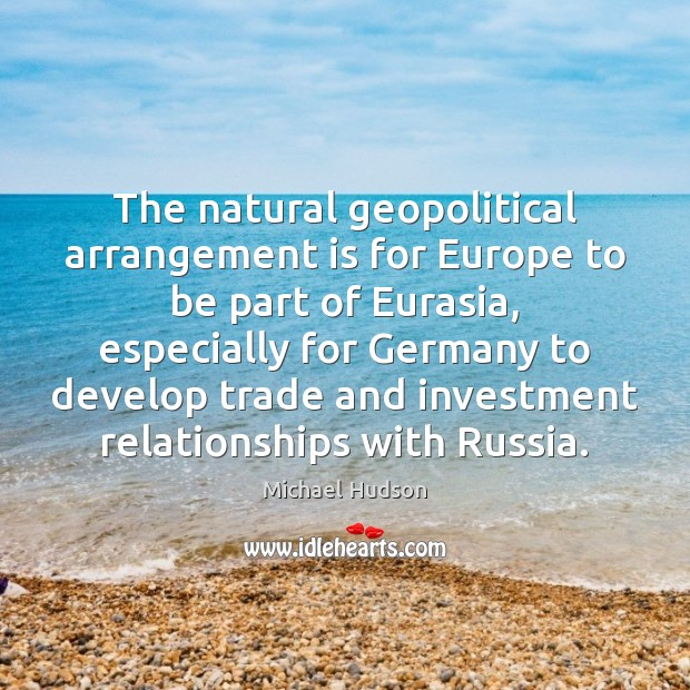 The natural geopolitical arrangement is for Europe to be part of Eurasia, Michael Hudson Picture Quote