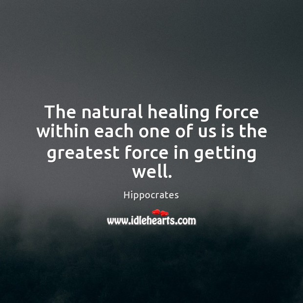 The natural healing force within each one of us is the greatest force in getting well. Hippocrates Picture Quote