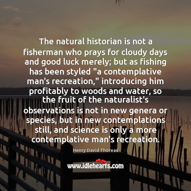 The natural historian is not a fisherman who prays for cloudy days Science Quotes Image