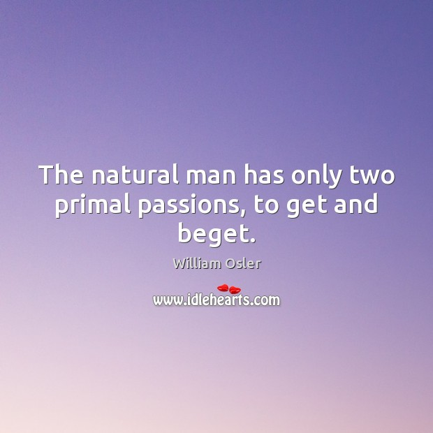 Image, The natural man has only two primal passions, to get and beget.