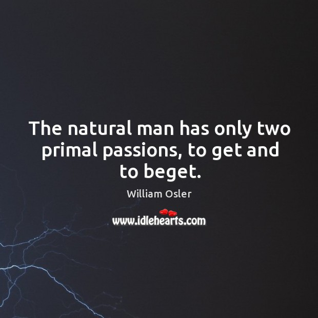 Image, The natural man has only two primal passions, to get and to beget.