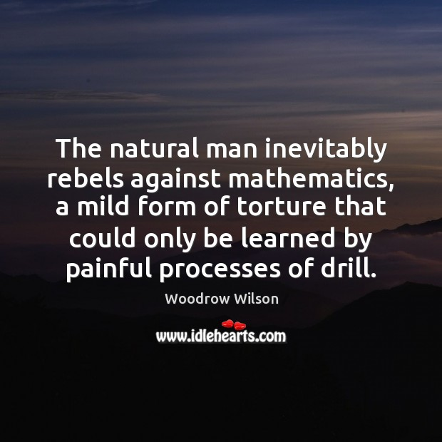 The natural man inevitably rebels against mathematics, a mild form of torture Image