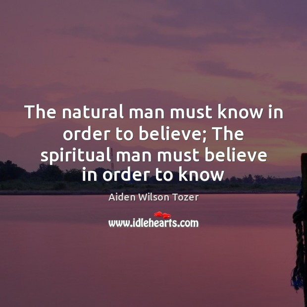The natural man must know in order to believe; The spiritual man Aiden Wilson Tozer Picture Quote