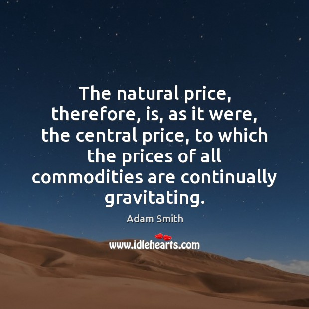 The natural price, therefore, is, as it were, the central price, to Adam Smith Picture Quote