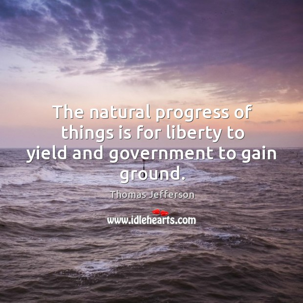 The natural progress of things is for liberty to yield and government to gain ground. Image