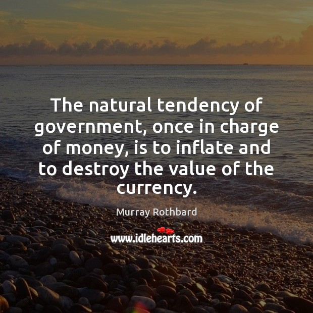 The natural tendency of government, once in charge of money, is to Murray Rothbard Picture Quote