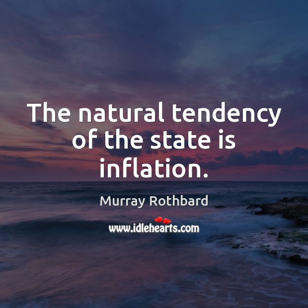 The natural tendency of the state is inflation. Murray Rothbard Picture Quote