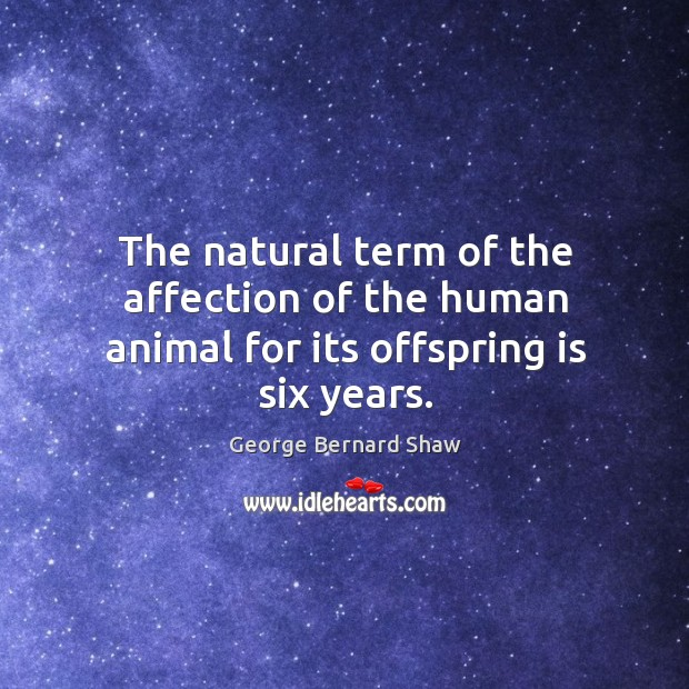 The natural term of the affection of the human animal for its offspring is six years. Image