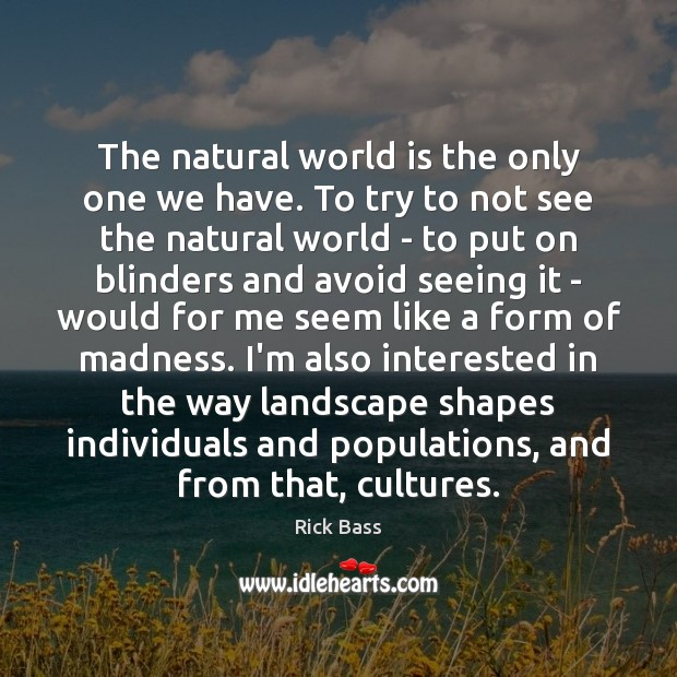The natural world is the only one we have. To try to Rick Bass Picture Quote