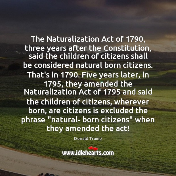 The Naturalization Act of 1790, three years after the Constitution, said the children Image