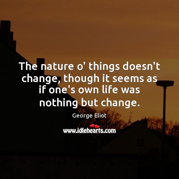 The nature o' things doesn't change, though it seems as if one's Image
