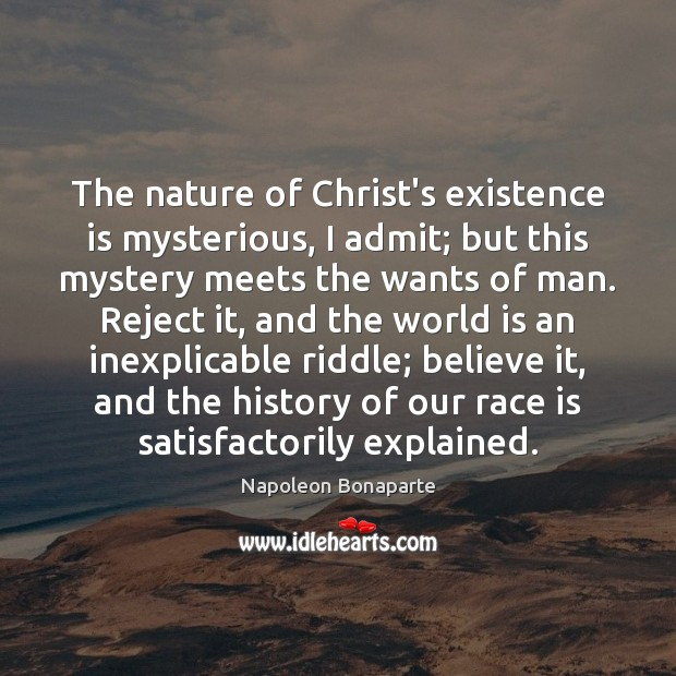 The nature of Christ's existence is mysterious, I admit; but this mystery Napoleon Bonaparte Picture Quote