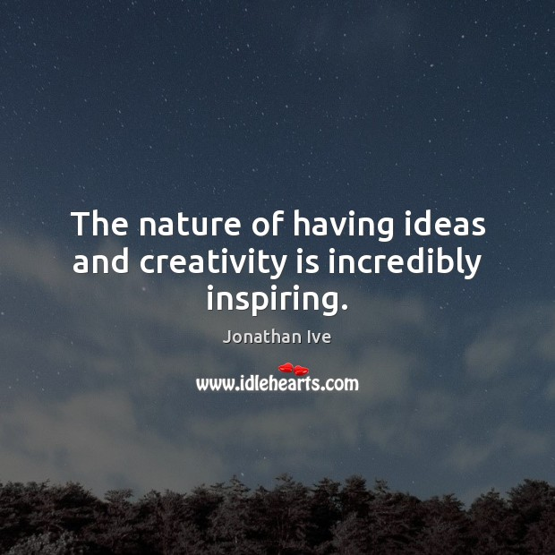 The nature of having ideas and creativity is incredibly inspiring. Image