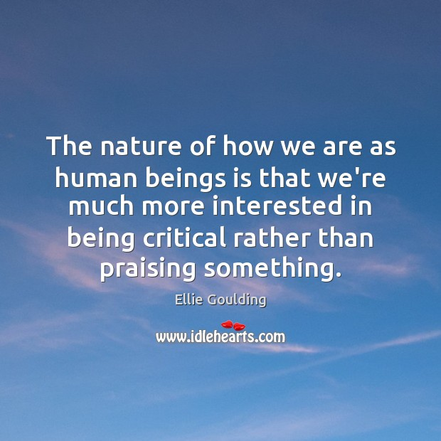 The nature of how we are as human beings is that we're Ellie Goulding Picture Quote
