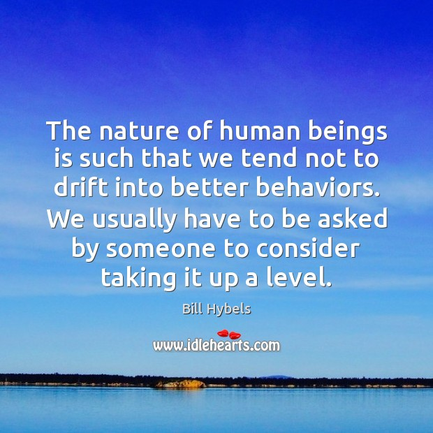 The nature of human beings is such that we tend not to Bill Hybels Picture Quote