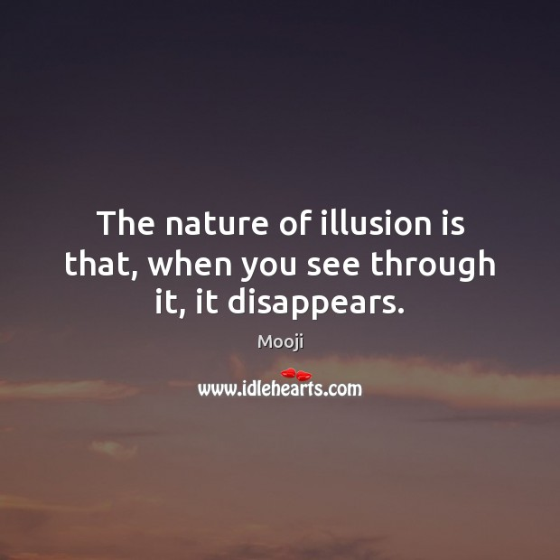 The nature of illusion is that, when you see through it, it disappears. Mooji Picture Quote