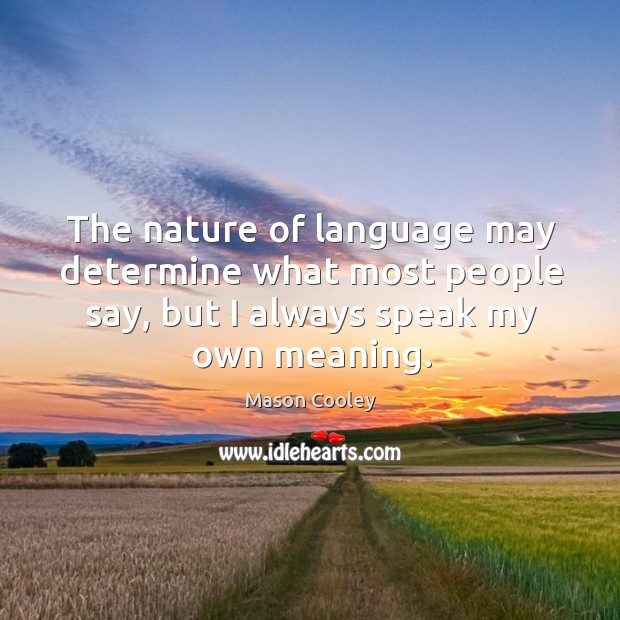 The nature of language may determine what most people say, but I Image