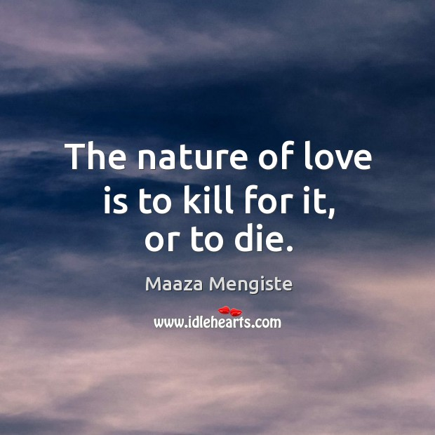 The nature of love is to kill for it, or to die. Maaza Mengiste Picture Quote