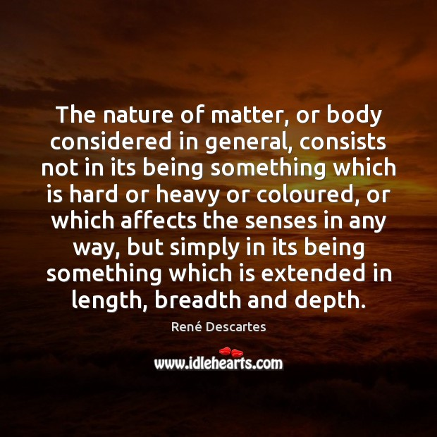 The nature of matter, or body considered in general, consists not in René Descartes Picture Quote