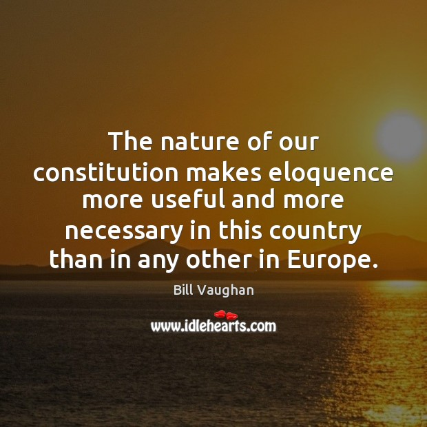The nature of our constitution makes eloquence more useful and more necessary Bill Vaughan Picture Quote