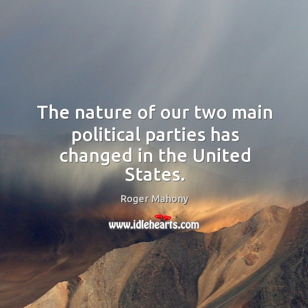 The nature of our two main political parties has changed in the united states. Roger Mahony Picture Quote