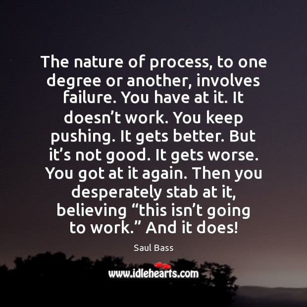The nature of process, to one degree or another, involves failure. You Saul Bass Picture Quote