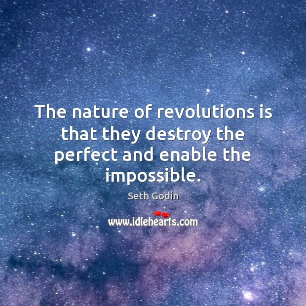 The nature of revolutions is that they destroy the perfect and enable the impossible. Image