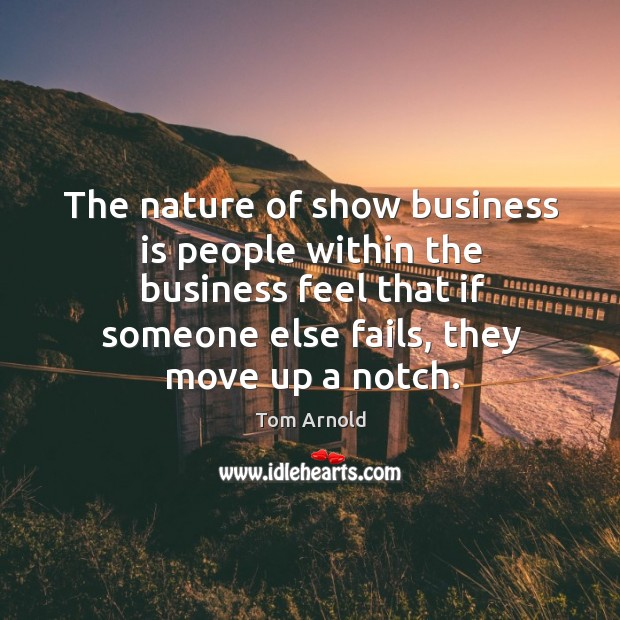 The nature of show business is people within the business feel that if someone else fails Image