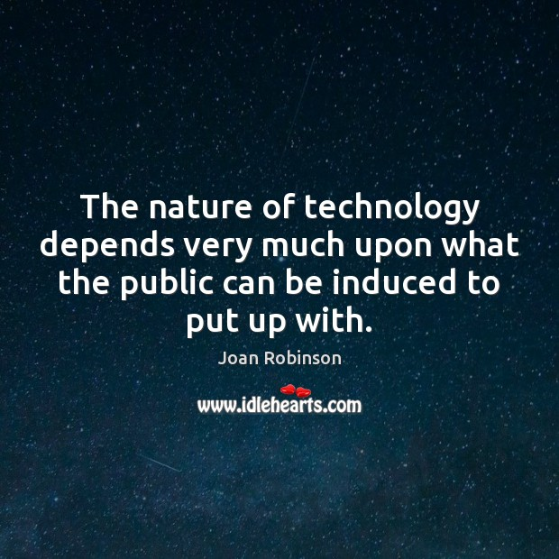 The nature of technology depends very much upon what the public can Joan Robinson Picture Quote