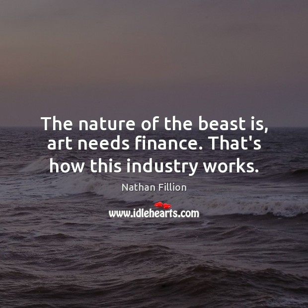The nature of the beast is, art needs finance. That's how this industry works. Finance Quotes Image