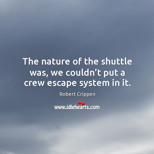The nature of the shuttle was, we couldn't put a crew escape system in it. Robert Crippen Picture Quote