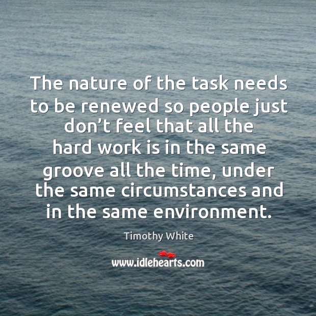 The nature of the task needs to be renewed so people just don't feel that all the hard work Image