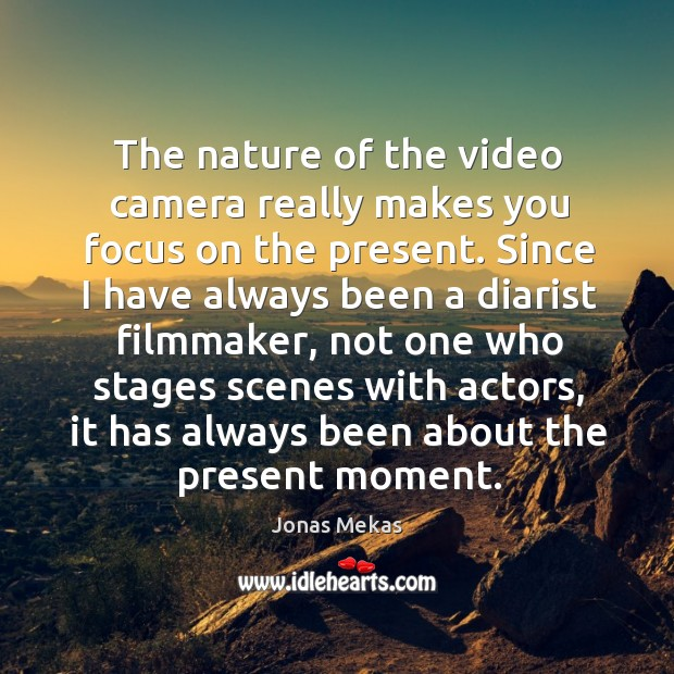 The nature of the video camera really makes you focus on the Image