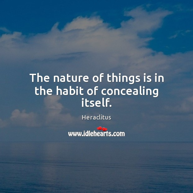 The nature of things is in the habit of concealing itself. Image