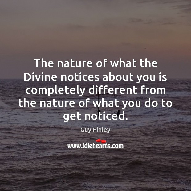 The nature of what the Divine notices about you is completely different Guy Finley Picture Quote