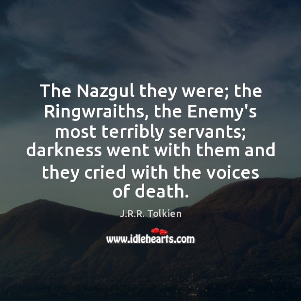 The Nazgul they were; the Ringwraiths, the Enemy's most terribly servants; darkness J.R.R. Tolkien Picture Quote