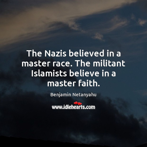 The Nazis believed in a master race. The militant Islamists believe in a master faith. Benjamin Netanyahu Picture Quote