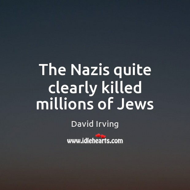Image, The Nazis quite clearly killed millions of Jews