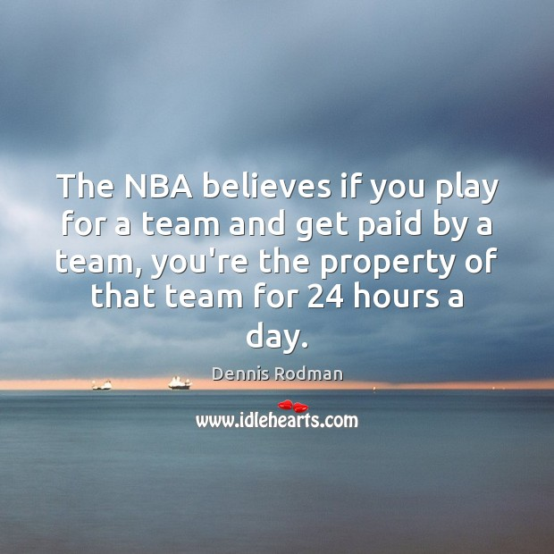 The NBA believes if you play for a team and get paid Dennis Rodman Picture Quote