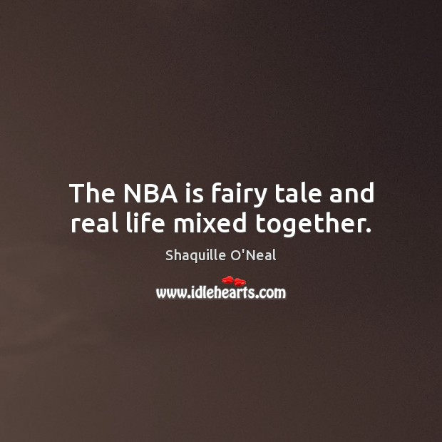 The NBA is fairy tale and real life mixed together. Shaquille O'Neal Picture Quote