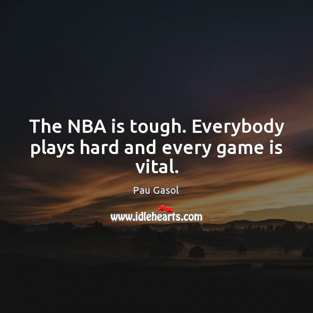 The NBA is tough. Everybody plays hard and every game is vital. Image