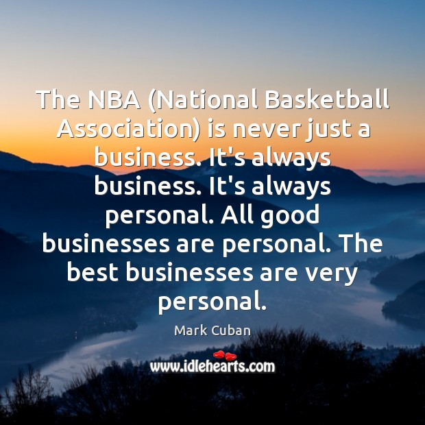 The NBA (National Basketball Association) is never just a business. It's always Mark Cuban Picture Quote