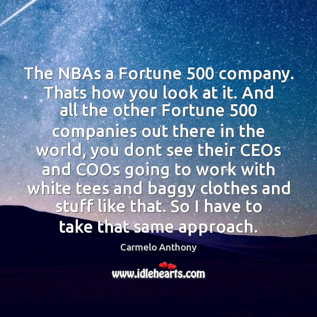 The NBAs a Fortune 500 company. Thats how you look at it. And Carmelo Anthony Picture Quote