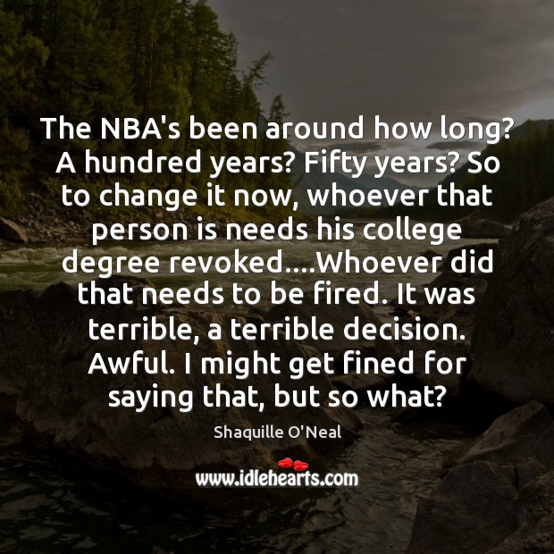 The NBA's been around how long? A hundred years? Fifty years? So Shaquille O'Neal Picture Quote
