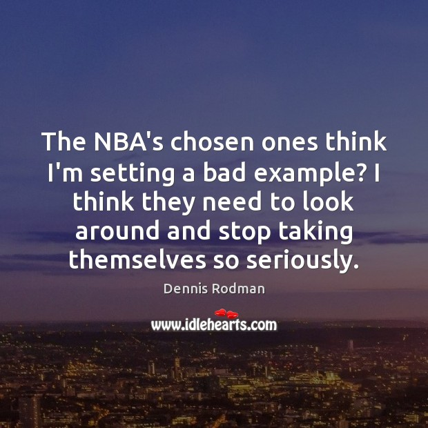 The NBA's chosen ones think I'm setting a bad example? I think Dennis Rodman Picture Quote