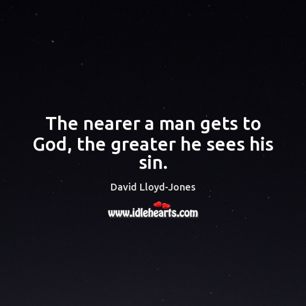 The nearer a man gets to God, the greater he sees his sin. David Lloyd-Jones Picture Quote